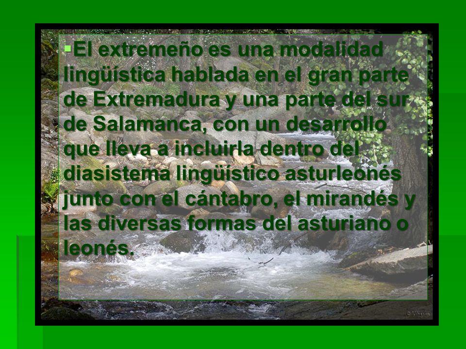 El extremeño es una modalidad lingüística hablada en el gran parte de Extremadura y una parte del sur de Salamanca, con un desarrollo que lleva a incl