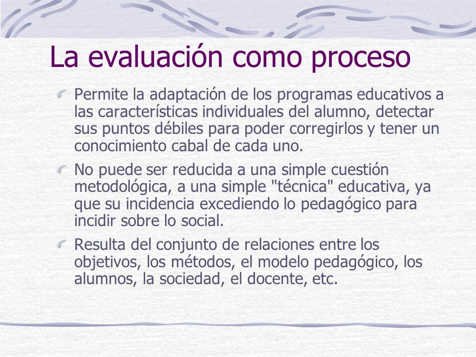 La evaluación como proceso Permite la adaptación de los programas educativos a las características individuales del alumno, detectar sus puntos débiles para poder corregirlos y tener un conocimiento cabal de cada uno.