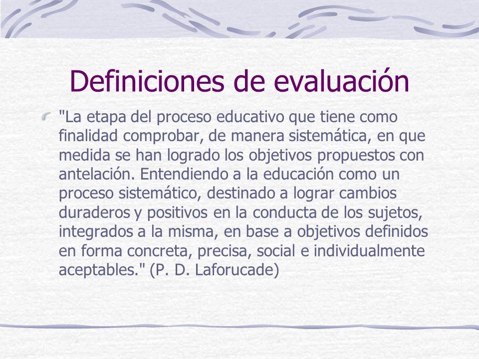 Definiciones de evaluación La etapa del proceso educativo que tiene como finalidad comprobar, de manera sistemática, en que medida se han logrado los objetivos propuestos con antelación.