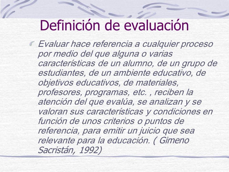 Definición de evaluación Evaluar hace referencia a cualquier proceso por medio del que alguna o varias características de un alumno, de un grupo de estudiantes, de un ambiente educativo, de objetivos educativos, de materiales, profesores, programas, etc., reciben la atención del que evalúa, se analizan y se valoran sus características y condiciones en función de unos criterios o puntos de referencia, para emitir un juicio que sea relevante para la educación.