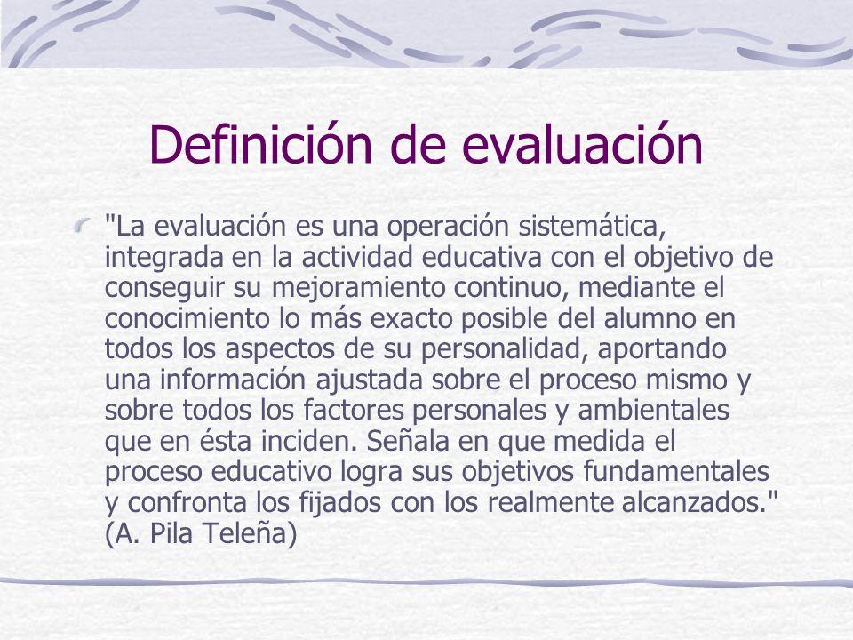Definición de evaluación La evaluación es una operación sistemática, integrada en la actividad educativa con el objetivo de conseguir su mejoramiento continuo, mediante el conocimiento lo más exacto posible del alumno en todos los aspectos de su personalidad, aportando una información ajustada sobre el proceso mismo y sobre todos los factores personales y ambientales que en ésta inciden.