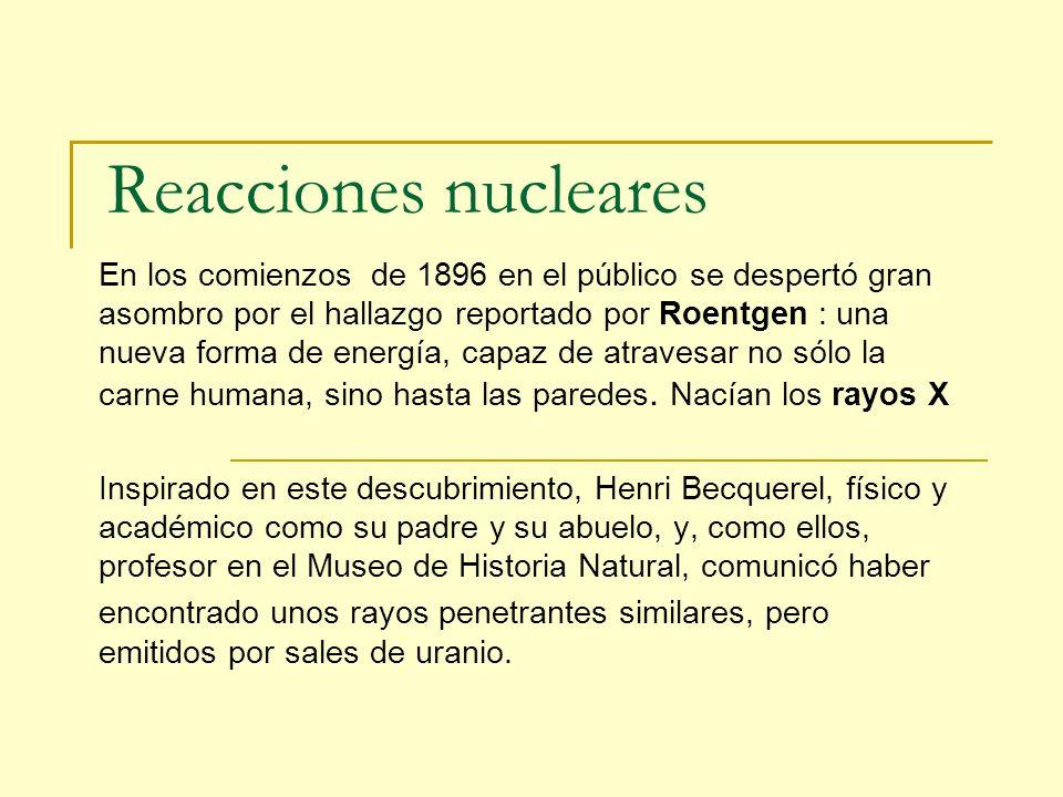 Reacciones nucleares En los comienzos de 1896 en el público se despertó gran asombro por el hallazgo reportado por Roentgen : una nueva forma de energ