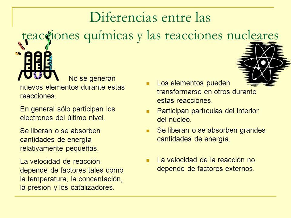 Diferencias entre las reacciones químicas y las reacciones nucleares No se generan nuevos elementos durante estas reacciones. En general sólo particip