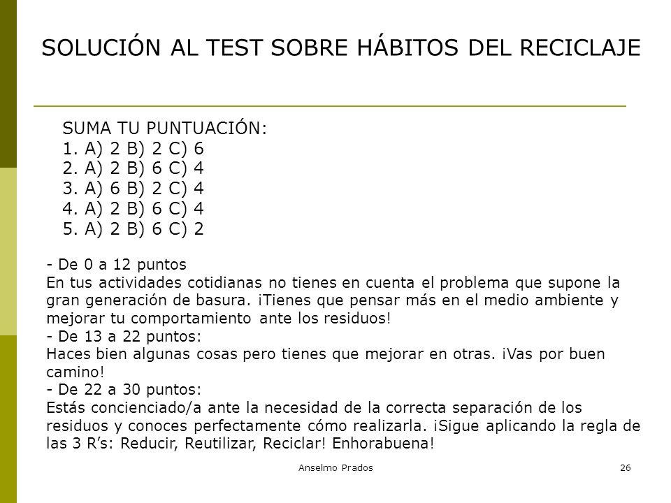 Anselmo Prados26 SOLUCIÓN AL TEST SOBRE HÁBITOS DEL RECICLAJE SUMA TU PUNTUACIÓN: 1. A) 2 B) 2 C) 6 2. A) 2 B) 6 C) 4 3. A) 6 B) 2 C) 4 4. A) 2 B) 6 C