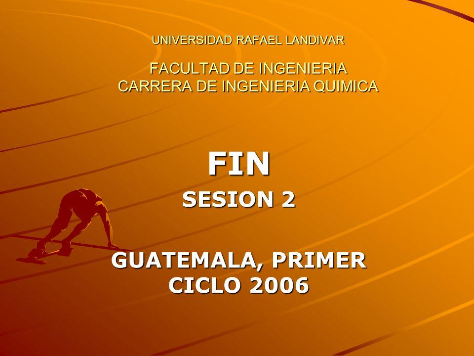 UNIVERSIDAD RAFAEL LANDIVAR FACULTAD DE INGENIERIA CARRERA DE INGENIERIA QUIMICA FIN SESION 2 GUATEMALA, PRIMER CICLO 2006