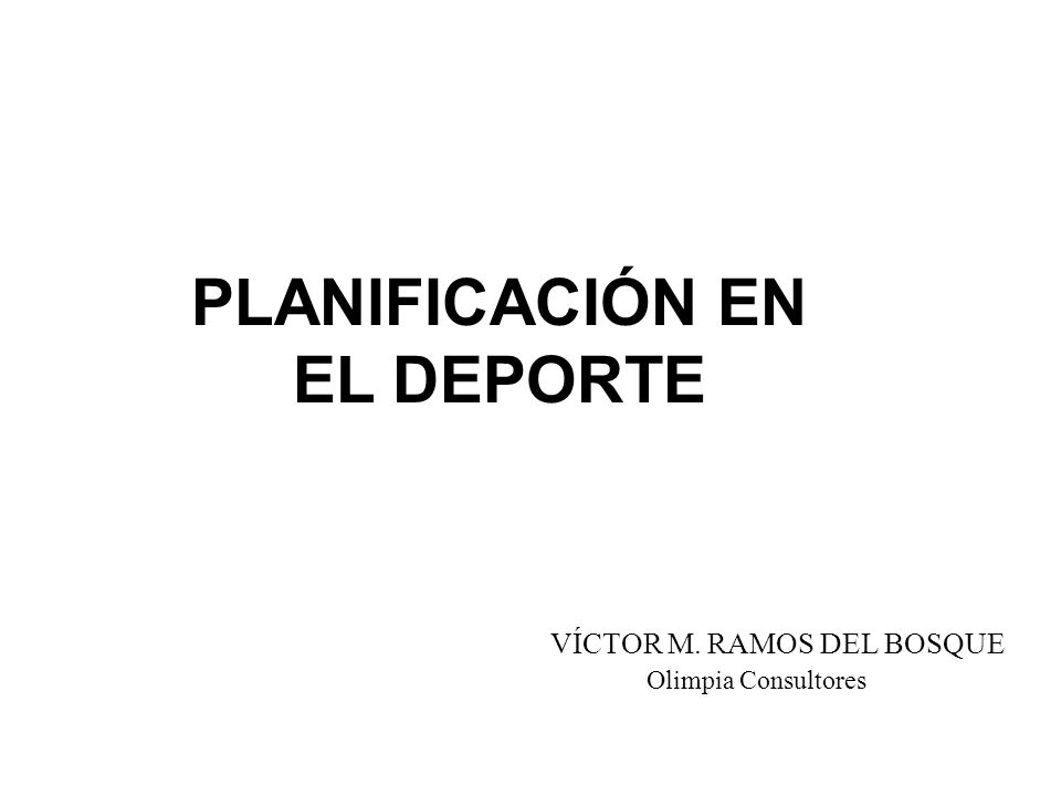PLANIFICACIÓN EN EL DEPORTE VÍCTOR M. RAMOS DEL BOSQUE Olimpia Consultores