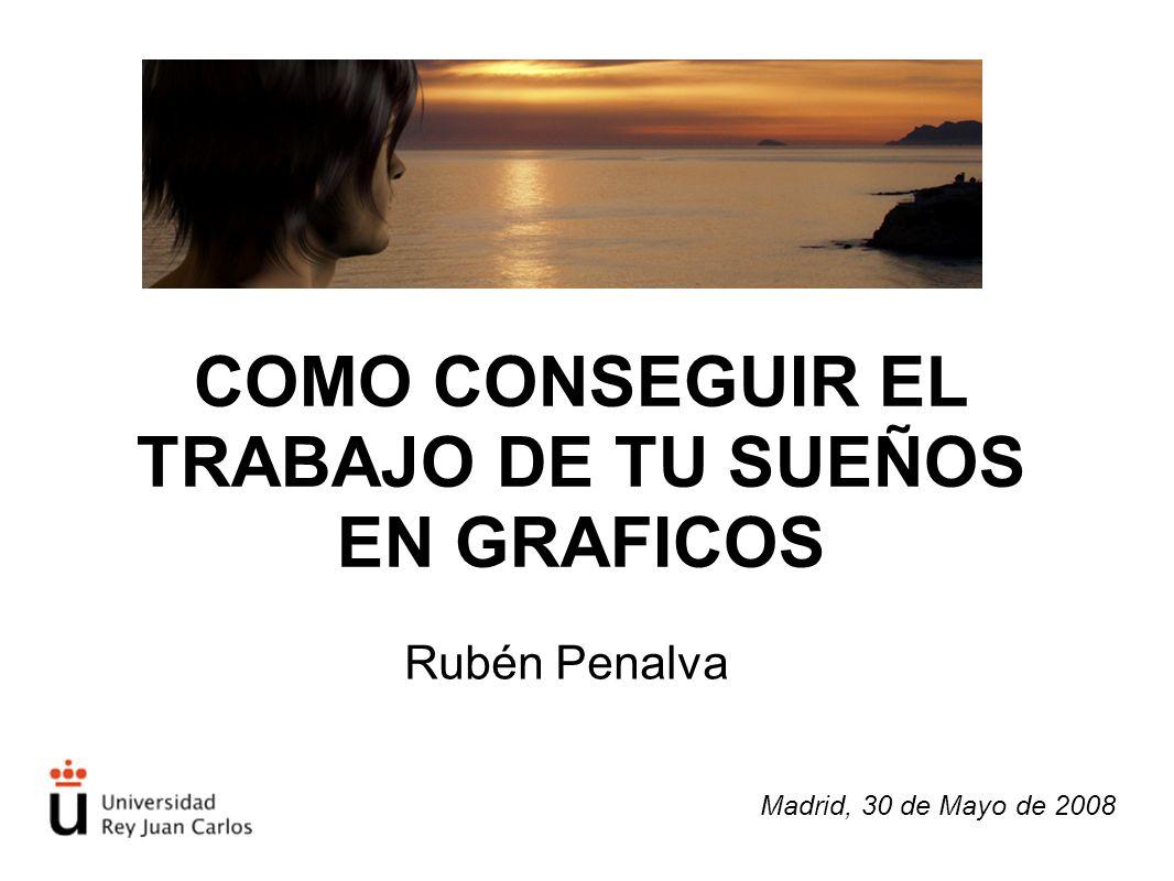 COMO CONSEGUIR EL TRABAJO DE TU SUEÑOS EN GRAFICOS Rubén Penalva Madrid, 30 de Mayo de 2008