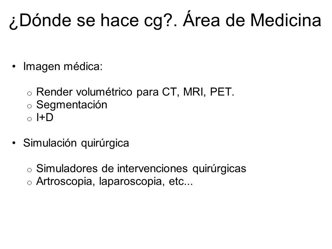 ¿Dónde se hace cg?. Área de Medicina Imagen médica: o Render volumétrico para CT, MRI, PET. o Segmentación o I+D Simulación quirúrgica o Simuladores d