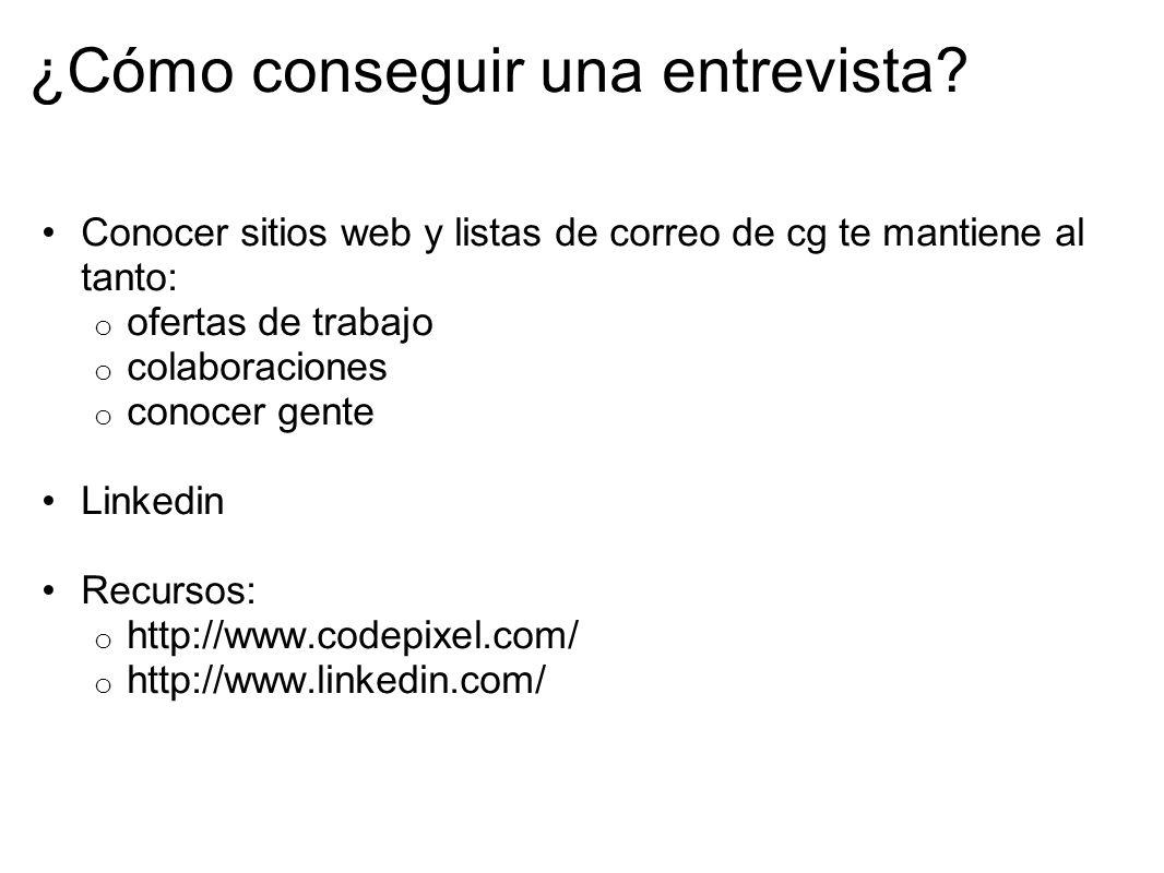 ¿Cómo conseguir una entrevista? Conocer sitios web y listas de correo de cg te mantiene al tanto: o ofertas de trabajo o colaboraciones o conocer gent
