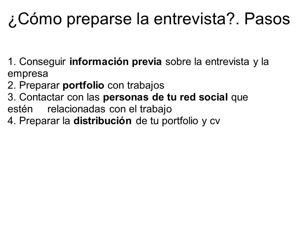 ¿Cómo preparse la entrevista?. Pasos 1. Conseguir información previa sobre la entrevista y la empresa 2. Preparar portfolio con trabajos 3. Contactar