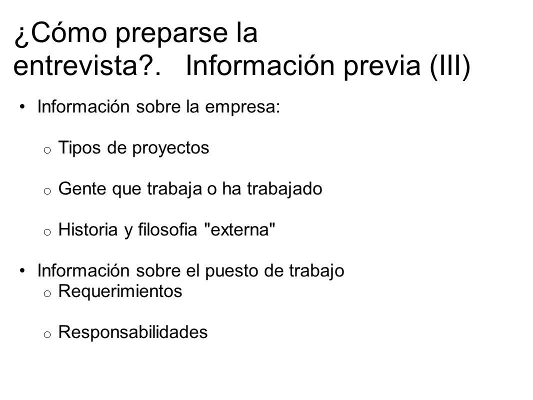 ¿Cómo preparse la entrevista?. Información previa (III) Información sobre la empresa: o Tipos de proyectos o Gente que trabaja o ha trabajado o Histor