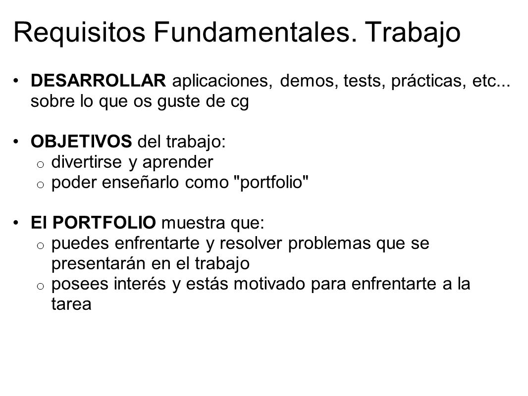 Requisitos Fundamentales. Trabajo DESARROLLAR aplicaciones, demos, tests, prácticas, etc... sobre lo que os guste de cg OBJETIVOS del trabajo: o diver