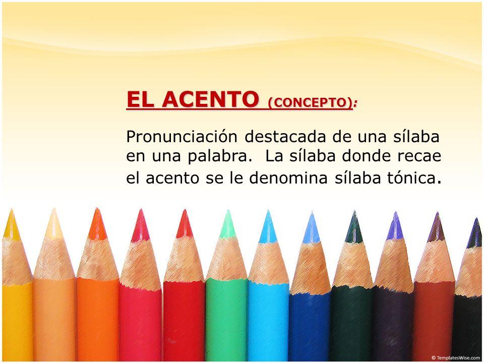 EL ACENTO (CONCEPTO): Pronunciación destacada de una sílaba en una palabra. La sílaba donde recae el acento se le denomina sílaba tónica.