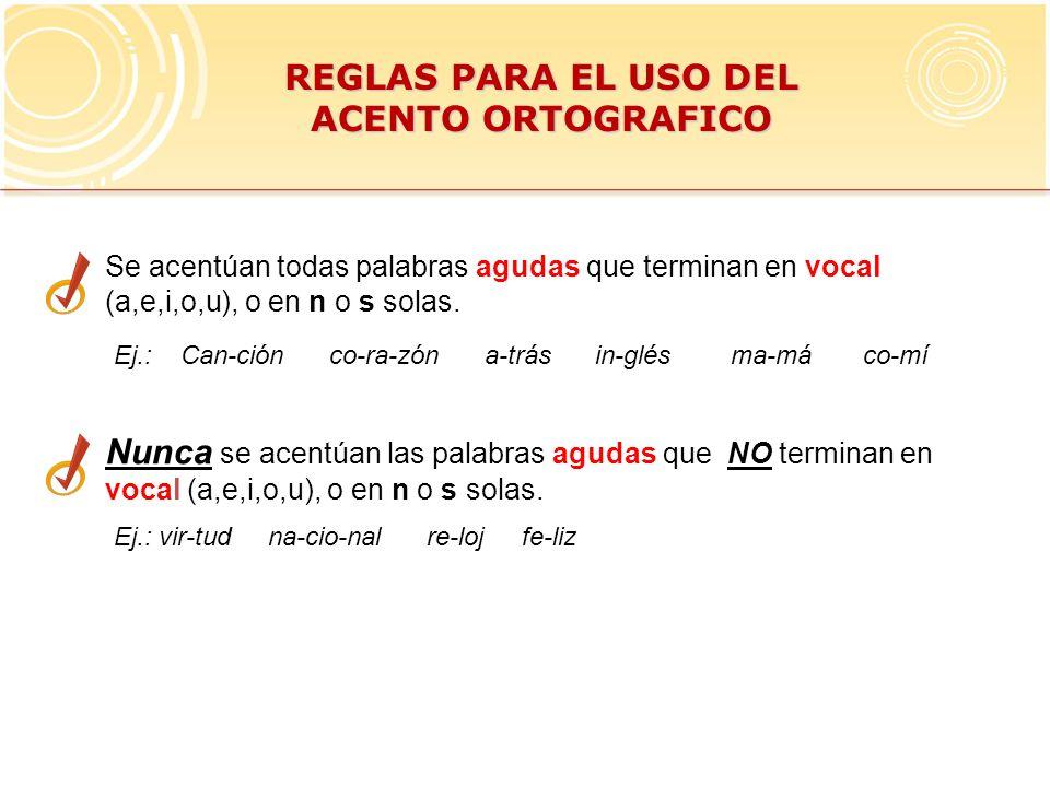 REGLAS PARA EL USO DEL ACENTO ORTOGRAFICO Se acentúan todas palabras agudas que terminan en vocal (a,e,i,o,u), o en n o s solas. Ej.: Can-ción co-ra-z