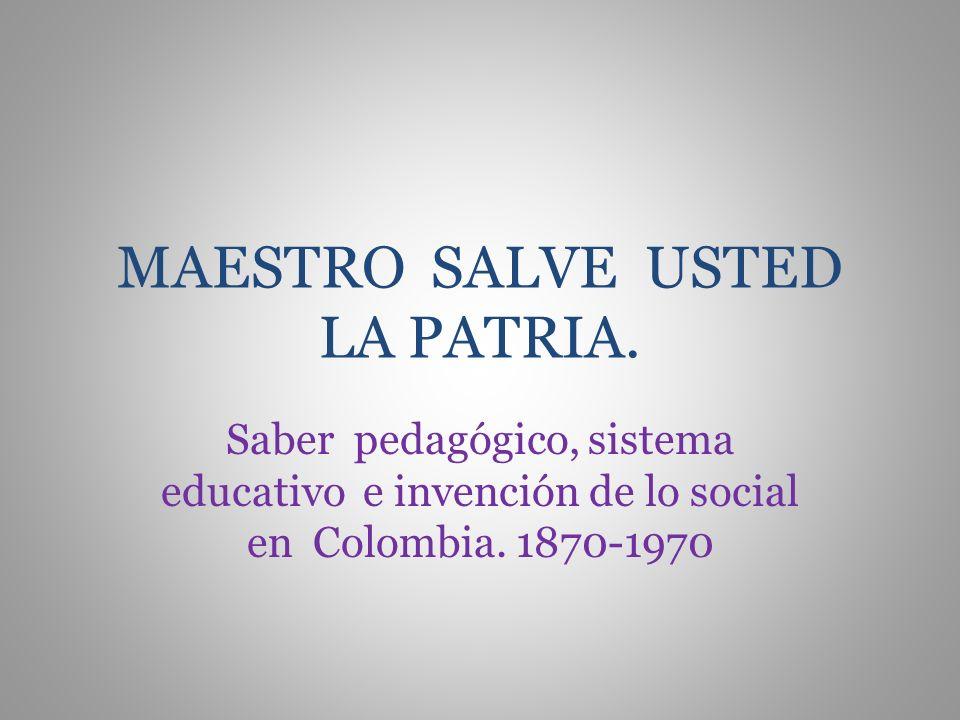 MAESTRO SALVE USTED LA PATRIA. Saber pedagógico, sistema educativo e invención de lo social en Colombia. 1870-1970