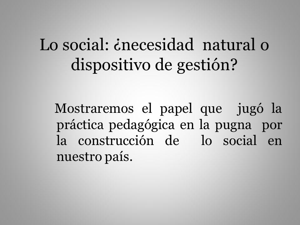 Lo social: ¿necesidad natural o dispositivo de gestión? Mostraremos el papel que jugó la práctica pedagógica en la pugna por la construcción de lo soc