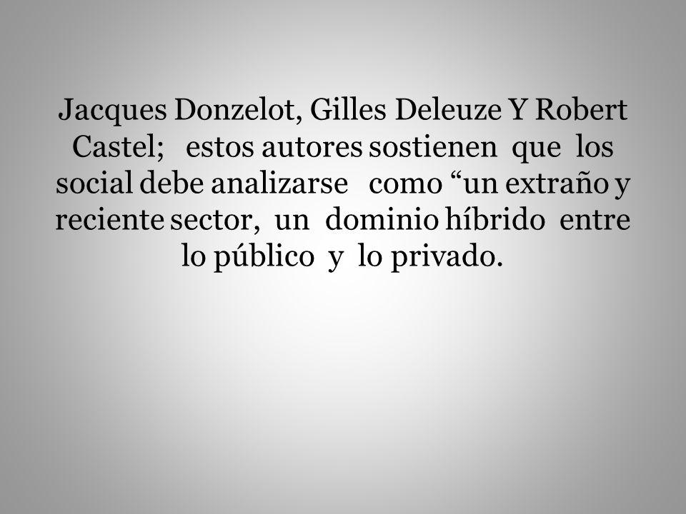 Jacques Donzelot, Gilles Deleuze Y Robert Castel; estos autores sostienen que los social debe analizarse como un extraño y reciente sector, un dominio híbrido entre lo público y lo privado.