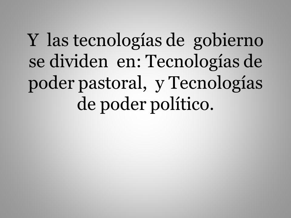 Y las tecnologías de gobierno se dividen en: Tecnologías de poder pastoral, y Tecnologías de poder político.