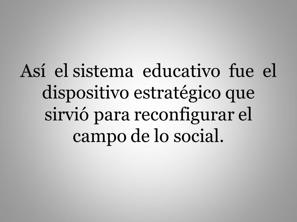 Así el sistema educativo fue el dispositivo estratégico que sirvió para reconfigurar el campo de lo social.