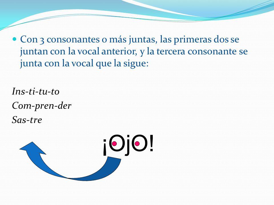 Con 3 consonantes o más juntas, las primeras dos se juntan con la vocal anterior, y la tercera consonante se junta con la vocal que la sigue: Ins-ti-t