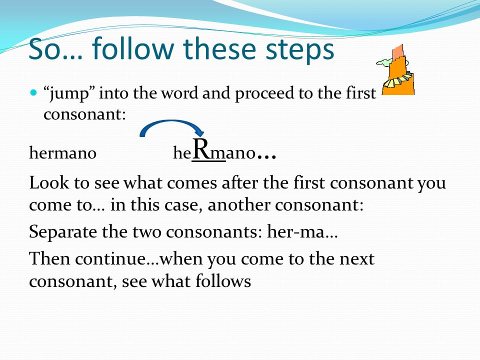 So… follow these steps jump into the word and proceed to the first consonant: hermano he R mano … Look to see what comes after the first consonant you come to… in this case, another consonant: Separate the two consonants: her-ma… Then continue…when you come to the next consonant, see what follows