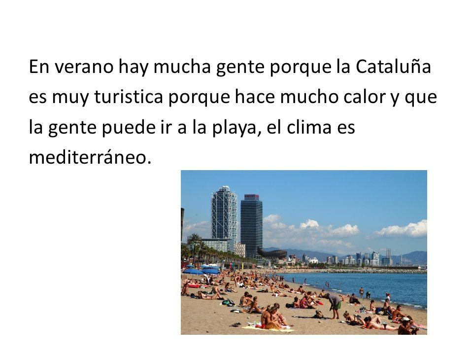 En verano hay mucha gente porque la Cataluña es muy turistica porque hace mucho calor y que la gente puede ir a la playa, el clima es mediterráneo.