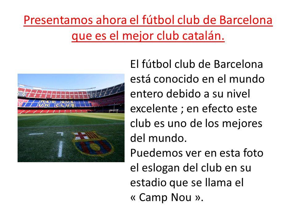 Presentamos ahora el fútbol club de Barcelona que es el mejor club catalán. El fútbol club de Barcelona está conocido en el mundo entero debido a su n