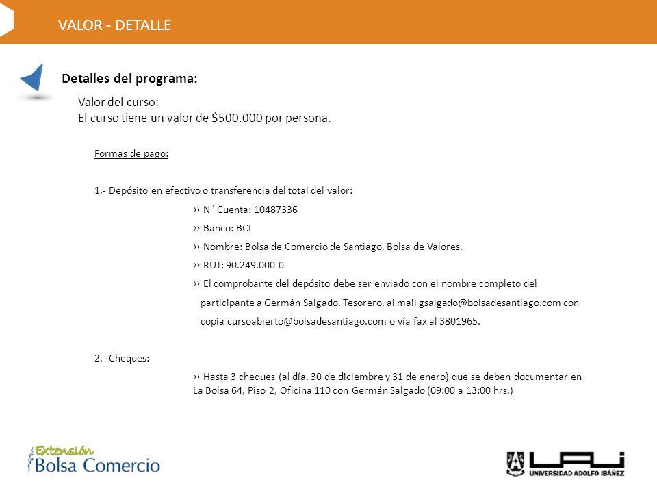 Detalles del programa: VALOR - DETALLE Formas de pago: 1.- Depósito en efectivo o transferencia del total del valor: N° Cuenta: 10487336 Banco: BCI Nombre: Bolsa de Comercio de Santiago, Bolsa de Valores.