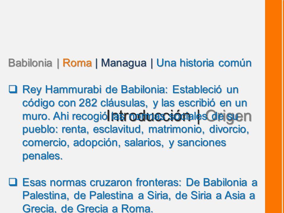 Introducción | Origen Babilonia | Roma | Managua | Una historia común Rey Hammurabi de Babilonia: Estableció un código con 282 cláusulas, y las escribió en un muro.