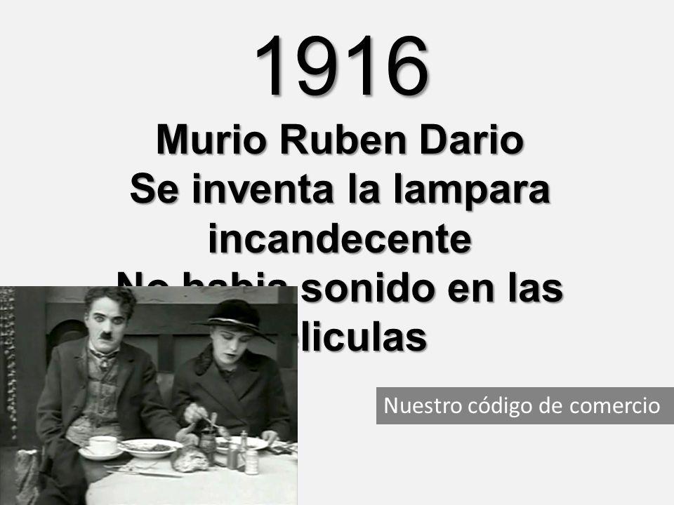 Nuestro código de comercio 1916 Murio Ruben Dario Se inventa la lampara incandecente No habia sonido en las peliculas