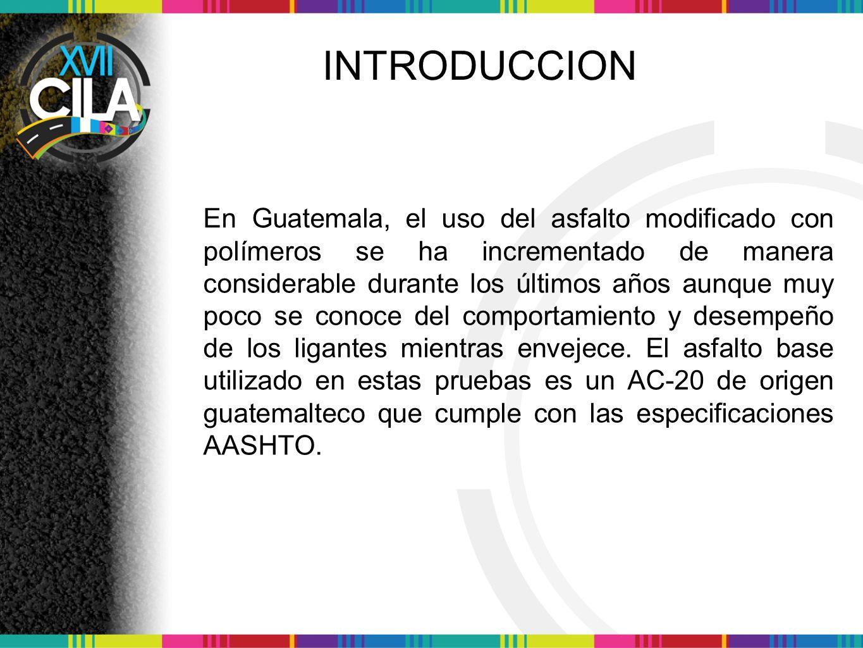 INTRODUCCION En Guatemala, el uso del asfalto modificado con polímeros se ha incrementado de manera considerable durante los últimos años aunque muy poco se conoce del comportamiento y desempeño de los ligantes mientras envejece.