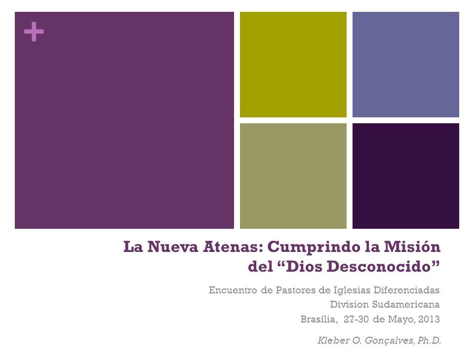 + La Nueva Atenas: Cumprindo la Misión del Dios Desconocido Kleber O. Gonçalves, Ph.D. Encuentro de Pastores de Iglesias Diferenciadas Division Sudame