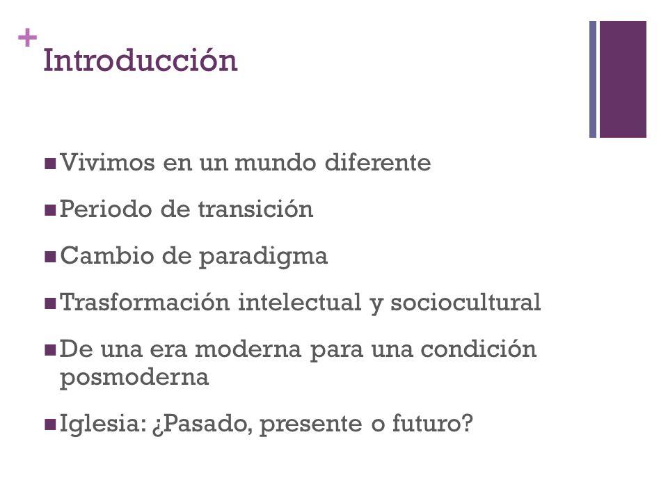+ Introducción Vivimos en un mundo diferente Periodo de transición Cambio de paradigma Trasformación intelectual y sociocultural De una era moderna pa