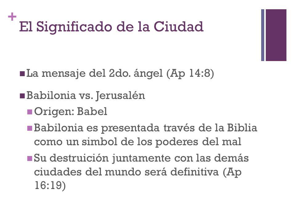 + El Significado de la Ciudad La mensaje del 2do. ángel (Ap 14:8) Babilonia vs. Jerusalén Origen: Babel Babilonia es presentada través de la Biblia co