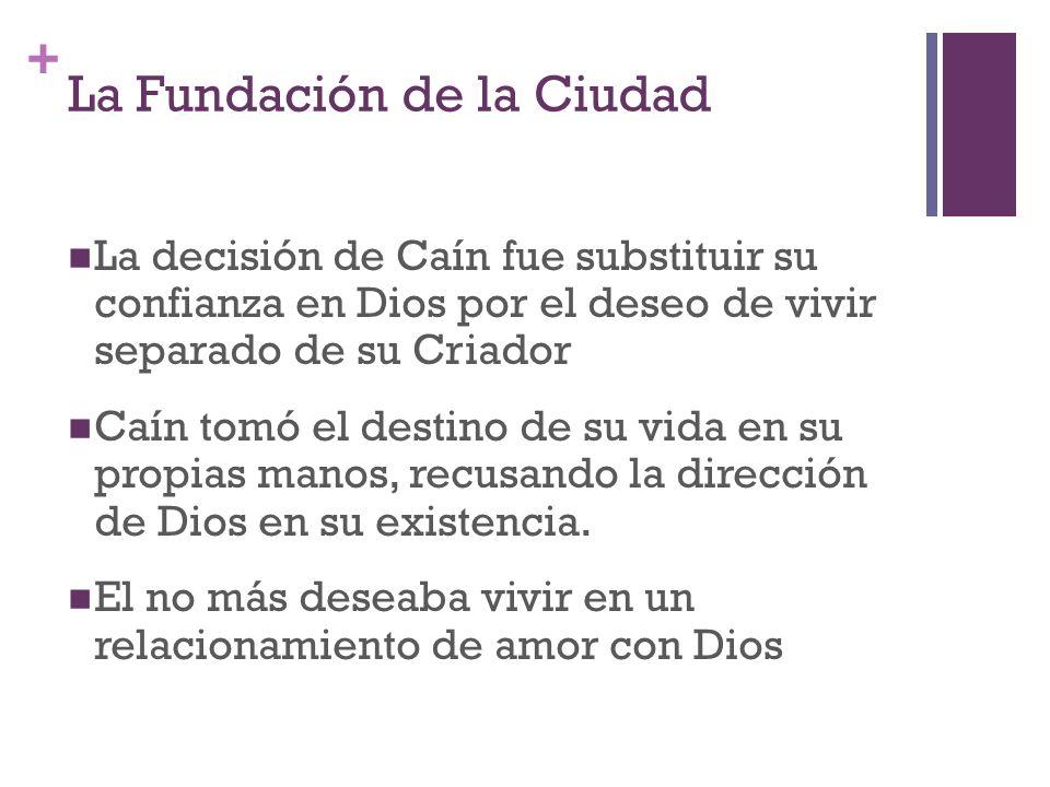 + La Fundación de la Ciudad La decisión de Caín fue substituir su confianza en Dios por el deseo de vivir separado de su Criador Caín tomó el destino