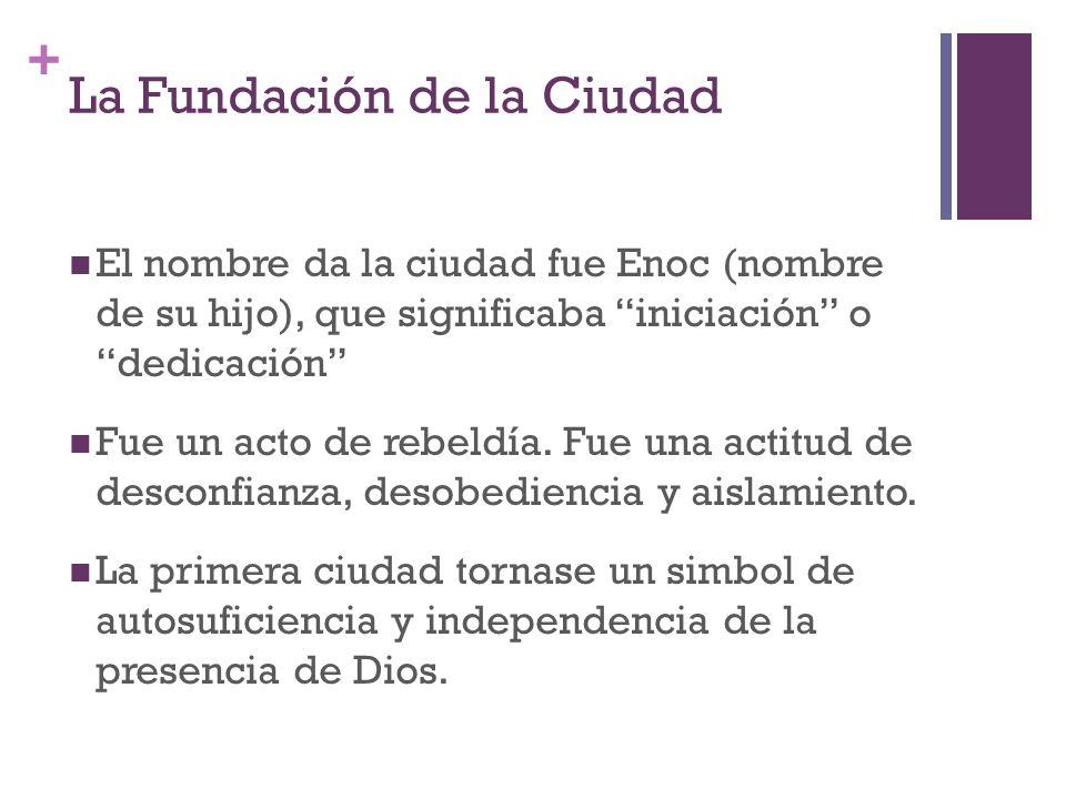 + La Fundación de la Ciudad El nombre da la ciudad fue Enoc (nombre de su hijo), que significaba iniciación o dedicación Fue un acto de rebeldía. Fue