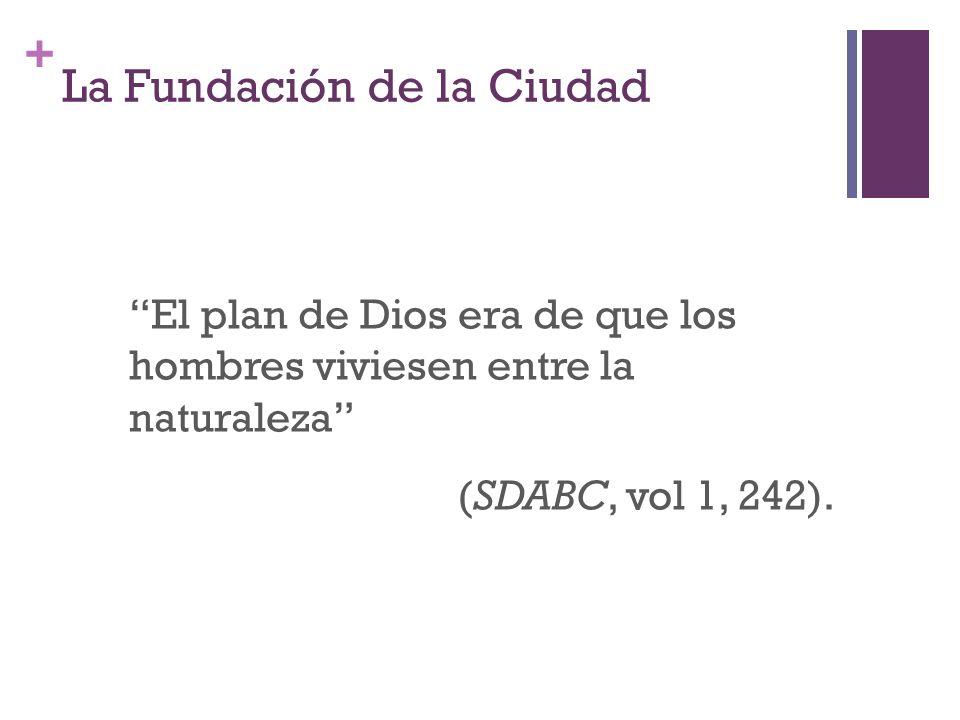 + La Fundación de la Ciudad El plan de Dios era de que los hombres viviesen entre la naturaleza (SDABC, vol 1, 242).