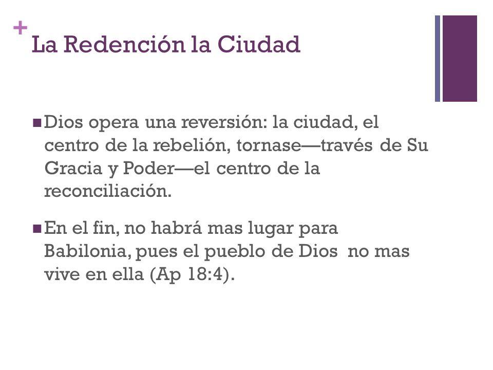 + La Redención la Ciudad Dios opera una reversión: la ciudad, el centro de la rebelión, tornasetravés de Su Gracia y Poderel centro de la reconciliaci