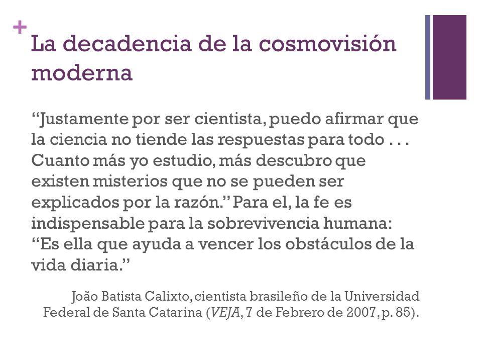 + La decadencia de la cosmovisión moderna Justamente por ser cientista, puedo afirmar que la ciencia no tiende las respuestas para todo... Cuanto más