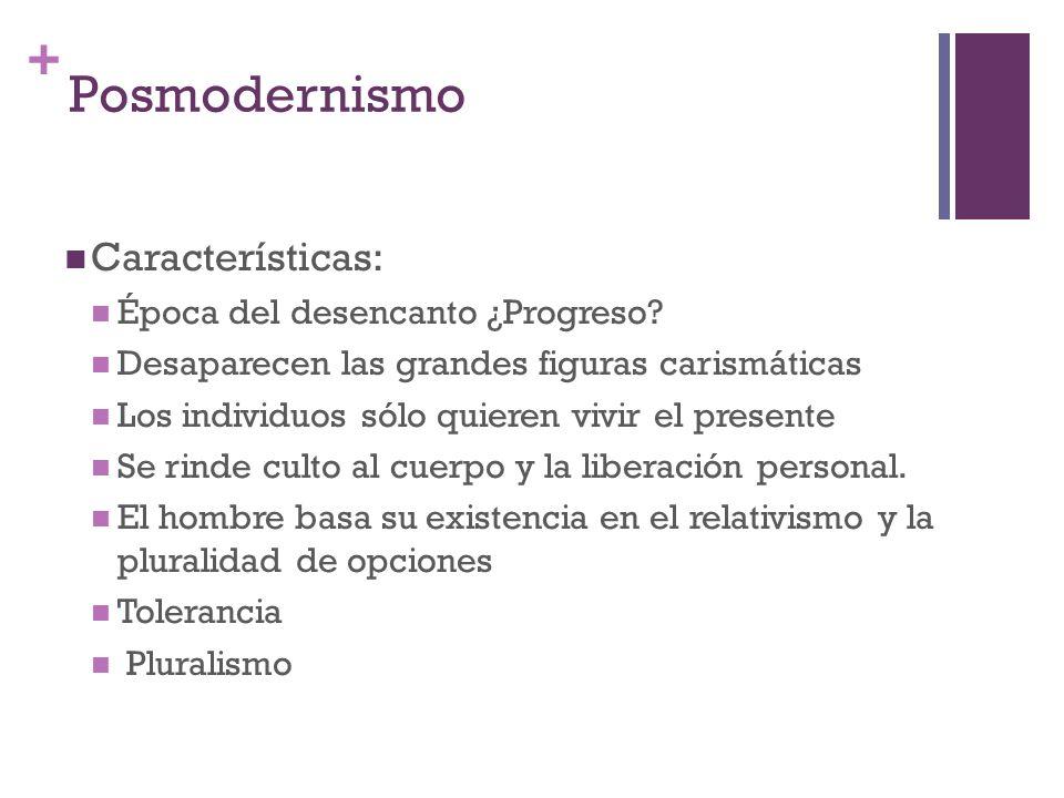 + Posmodernismo Características: Época del desencanto ¿Progreso? Desaparecen las grandes figuras carismáticas Los individuos sólo quieren vivir el pre