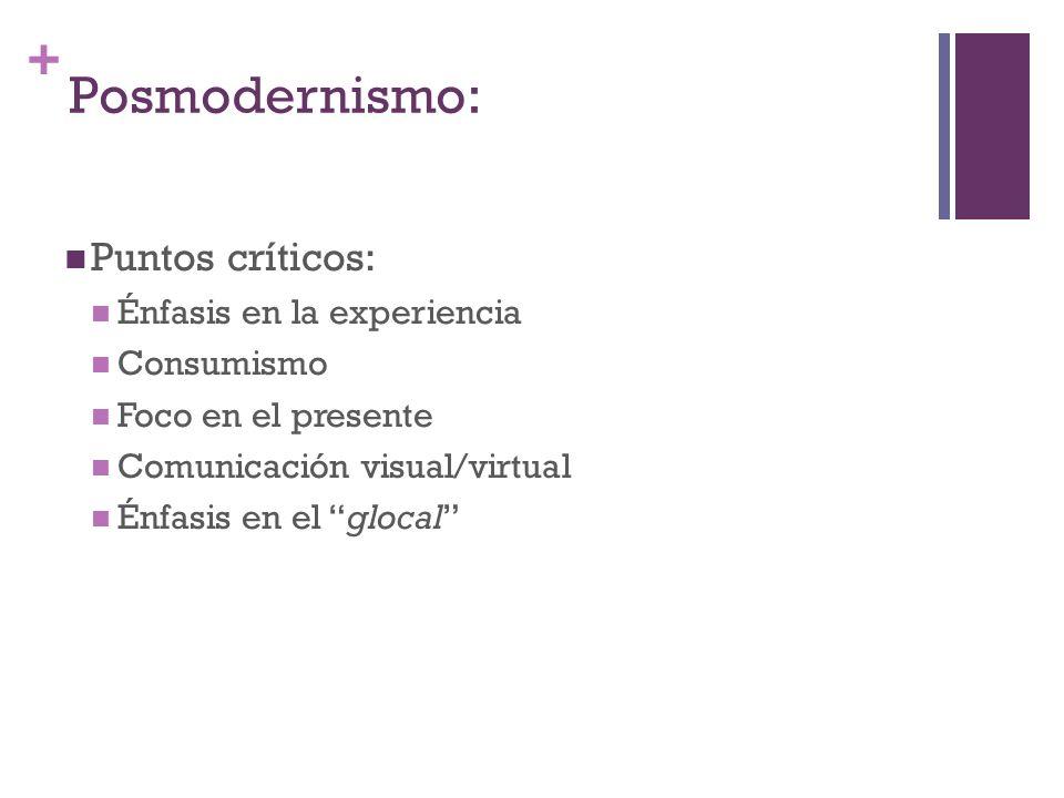 + Posmodernismo: Puntos críticos: Énfasis en la experiencia Consumismo Foco en el presente Comunicación visual/virtual Énfasis en el glocal