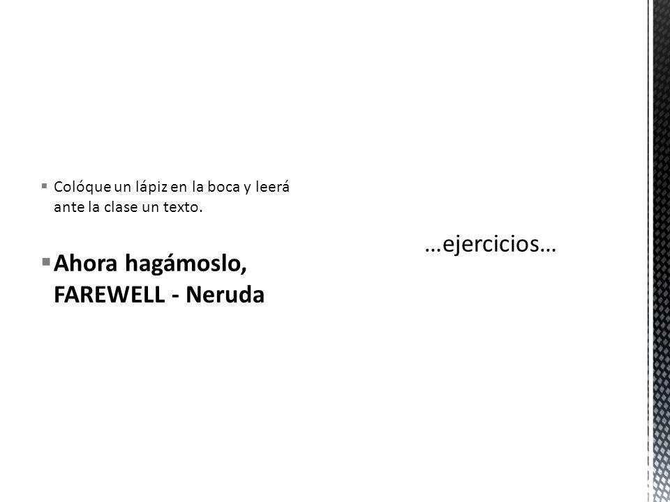 Colóque un lápiz en la boca y leerá ante la clase un texto. Ahora hagámoslo, FAREWELL - Neruda
