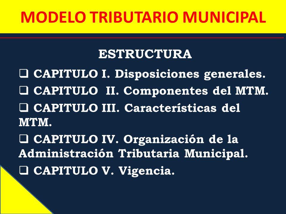 MODELO TRIBUTARIO MUNICIPAL ESTRUCTURA CAPITULO I. Disposiciones generales. CAPITULO II. Componentes del MTM. CAPITULO III. Características del MTM. C