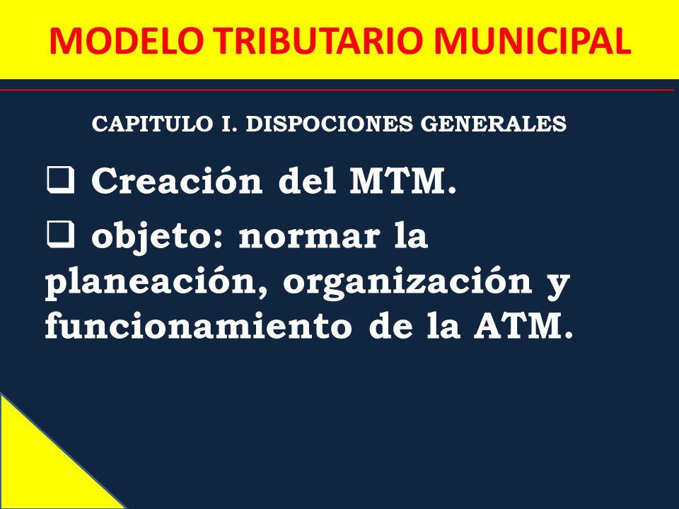 MODELO TRIBUTARIO MUNICIPAL CAPITULO I. DISPOCIONES GENERALES Creación del MTM. objeto: normar la planeación, organización y funcionamiento de la ATM.