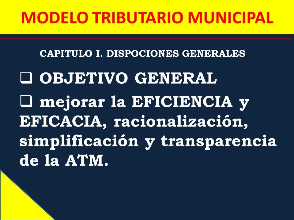 MODELO TRIBUTARIO MUNICIPAL CAPITULO I. DISPOCIONES GENERALES OBJETIVO GENERAL mejorar la EFICIENCIA y EFICACIA, racionalización, simplificación y tra