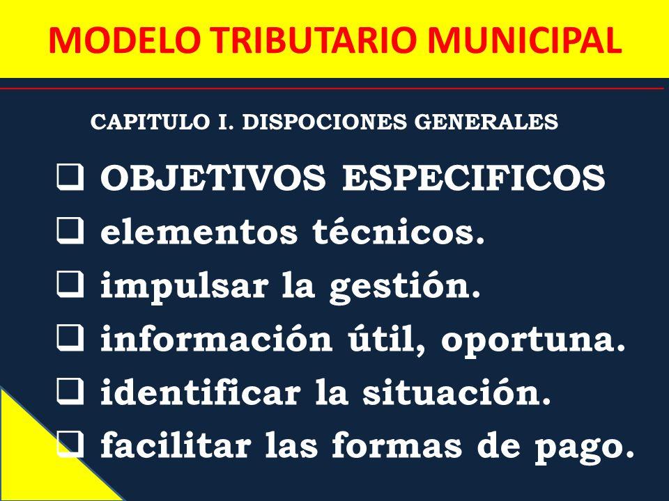 MODELO TRIBUTARIO MUNICIPAL CAPITULO I. DISPOCIONES GENERALES OBJETIVOS ESPECIFICOS elementos técnicos. impulsar la gestión. información útil, oportun