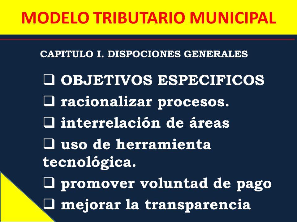 MODELO TRIBUTARIO MUNICIPAL CAPITULO I. DISPOCIONES GENERALES OBJETIVOS ESPECIFICOS racionalizar procesos. interrelación de áreas uso de herramienta t