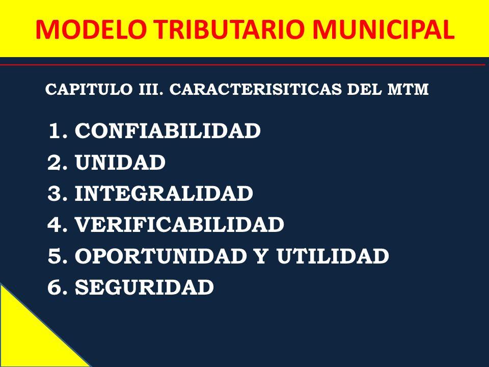 MODELO TRIBUTARIO MUNICIPAL CAPITULO III. CARACTERISITICAS DEL MTM 1.CONFIABILIDAD 2.UNIDAD 3.INTEGRALIDAD 4.VERIFICABILIDAD 5.OPORTUNIDAD Y UTILIDAD