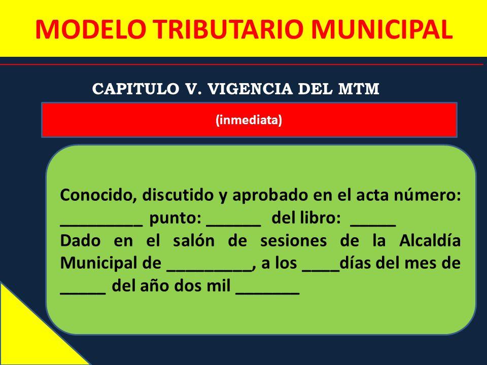 MODELO TRIBUTARIO MUNICIPAL CAPITULO V. VIGENCIA DEL MTM (inmediata) Conocido, discutido y aprobado en el acta número: _________ punto: ______ del lib