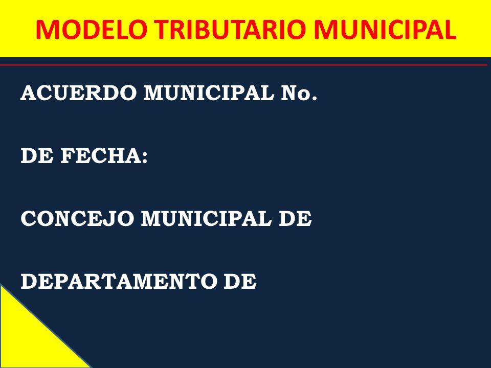 MODELO TRIBUTARIO MUNICIPAL ACUERDO MUNICIPAL No. DE FECHA: CONCEJO MUNICIPAL DE DEPARTAMENTO DE